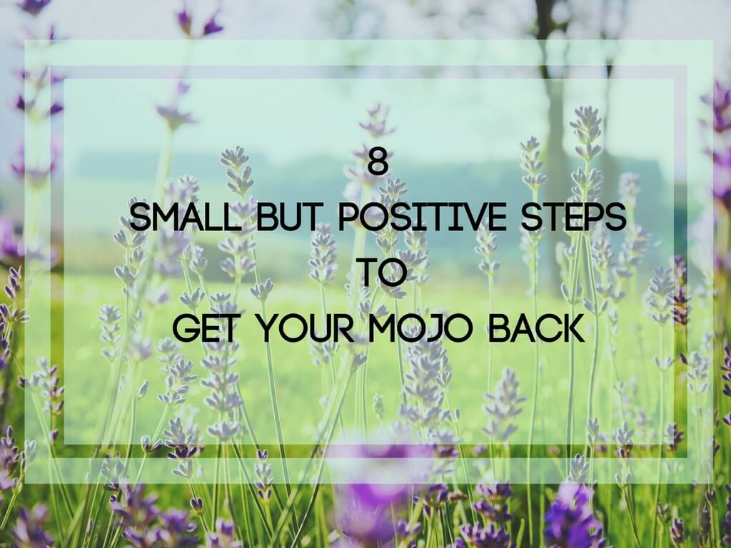 8 Small but Positive Steps to Get your Mojo Back