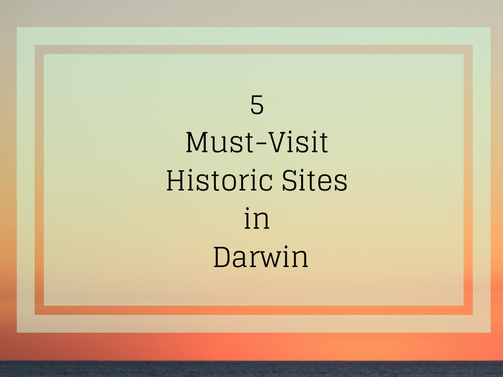 5 Must-Visit Historic Sites in Darwin